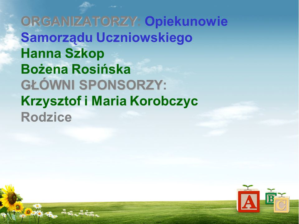 ORGANIZATORZY: Opiekunowie Samorządu Uczniowskiego Hanna Szkop Bożena Rosińska GŁÓWNI SPONSORZY: Krzysztof i Maria Korobczyc Rodzice