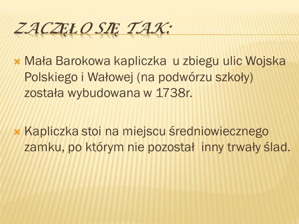 Zaczęło się tak: Mała Barokowa kapliczka u zbiegu ulic Wojska Polskiego i Wałowej (na podwórzu szkoły) została wybudowana w 1738r.