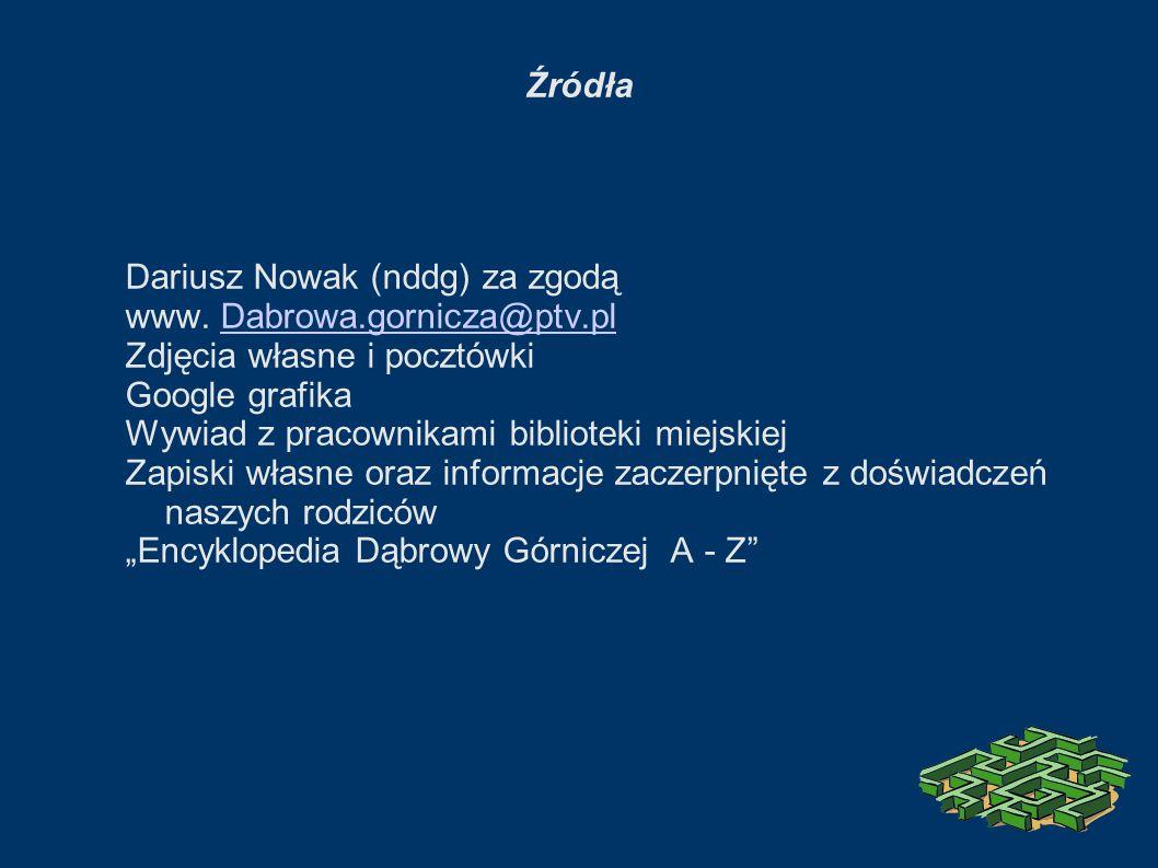 Źródła Dariusz Nowak (nddg) za zgodą. www. Dabrowa.gornicza@ptv.pl. Zdjęcia własne i pocztówki. Google grafika.
