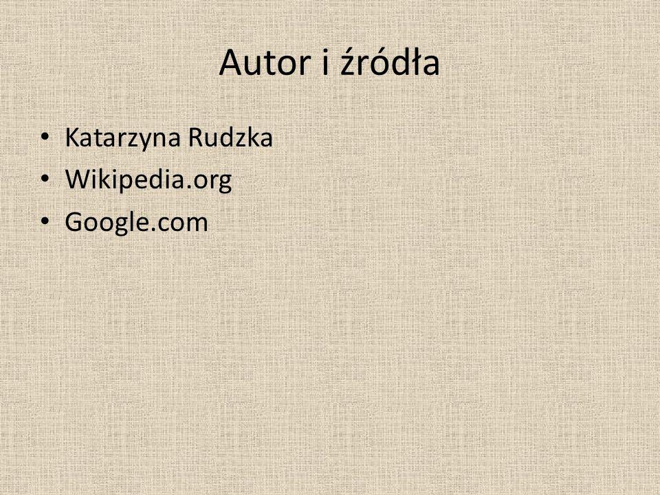 Autor i źródła Katarzyna Rudzka Wikipedia.org Google.com