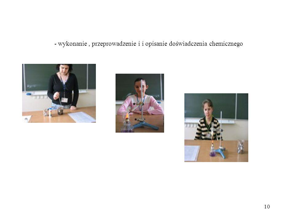 - wykonanie , przeprowadzenie i i opisanie doświadczenia chemicznego