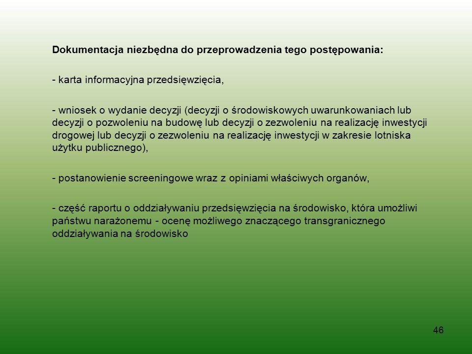 Dokumentacja niezbędna do przeprowadzenia tego postępowania: - karta informacyjna przedsięwzięcia, - wniosek o wydanie decyzji (decyzji o środowiskowych uwarunkowaniach lub decyzji o pozwoleniu na budowę lub decyzji o zezwoleniu na realizację inwestycji drogowej lub decyzji o zezwoleniu na realizację inwestycji w zakresie lotniska użytku publicznego), - postanowienie screeningowe wraz z opiniami właściwych organów, - część raportu o oddziaływaniu przedsięwzięcia na środowisko, która umożliwi państwu narażonemu - ocenę możliwego znaczącego transgranicznego oddziaływania na środowisko