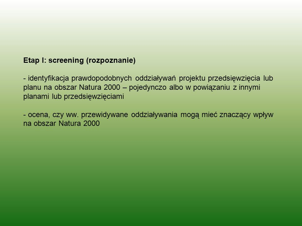 Etap I: screening (rozpoznanie) - identyfikacja prawdopodobnych oddziaływań projektu przedsięwzięcia lub planu na obszar Natura 2000 – pojedynczo albo w powiązaniu z innymi planami lub przedsięwzięciami - ocena, czy ww.