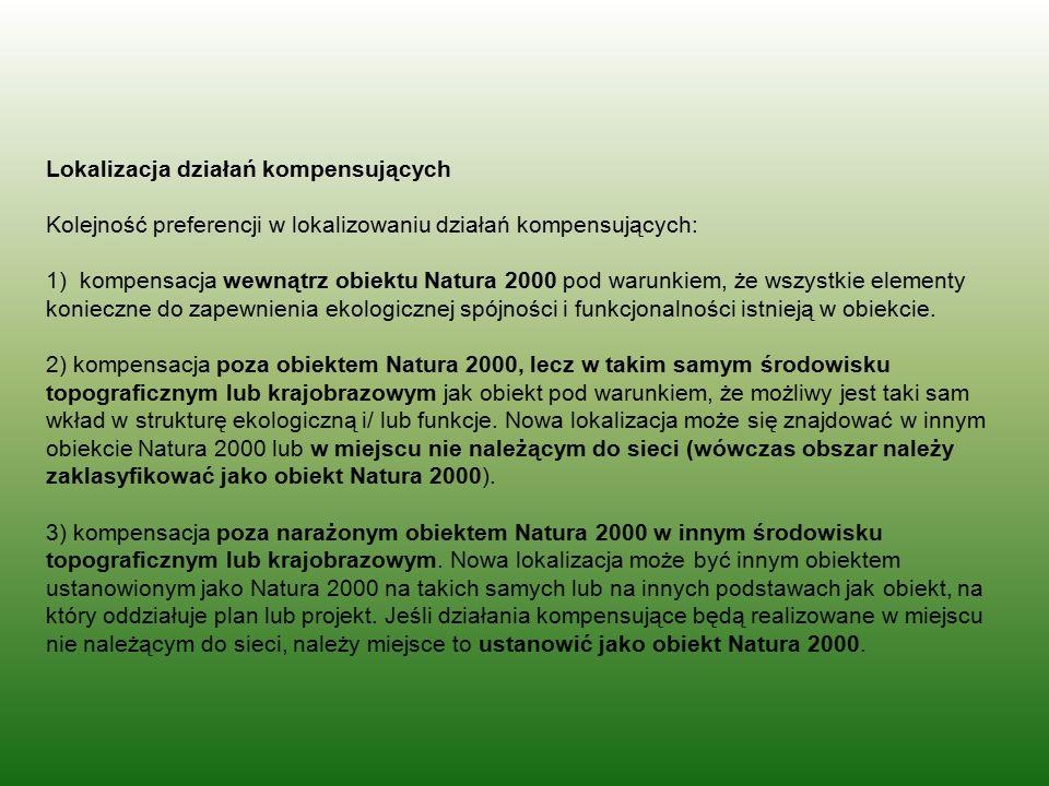 Lokalizacja działań kompensujących Kolejność preferencji w lokalizowaniu działań kompensujących: 1) kompensacja wewnątrz obiektu Natura 2000 pod warunkiem, że wszystkie elementy konieczne do zapewnienia ekologicznej spójności i funkcjonalności istnieją w obiekcie.