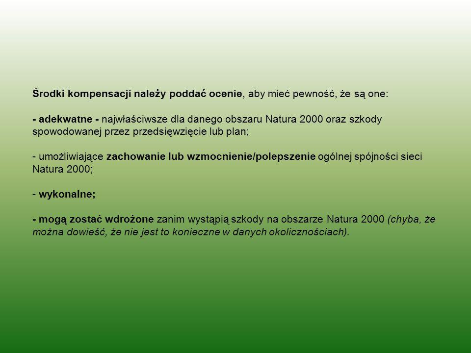Środki kompensacji należy poddać ocenie, aby mieć pewność, że są one: - adekwatne - najwłaściwsze dla danego obszaru Natura 2000 oraz szkody spowodowanej przez przedsięwzięcie lub plan; - umożliwiające zachowanie lub wzmocnienie/polepszenie ogólnej spójności sieci Natura 2000; - wykonalne; - mogą zostać wdrożone zanim wystąpią szkody na obszarze Natura 2000 (chyba, że można dowieść, że nie jest to konieczne w danych okolicznościach).