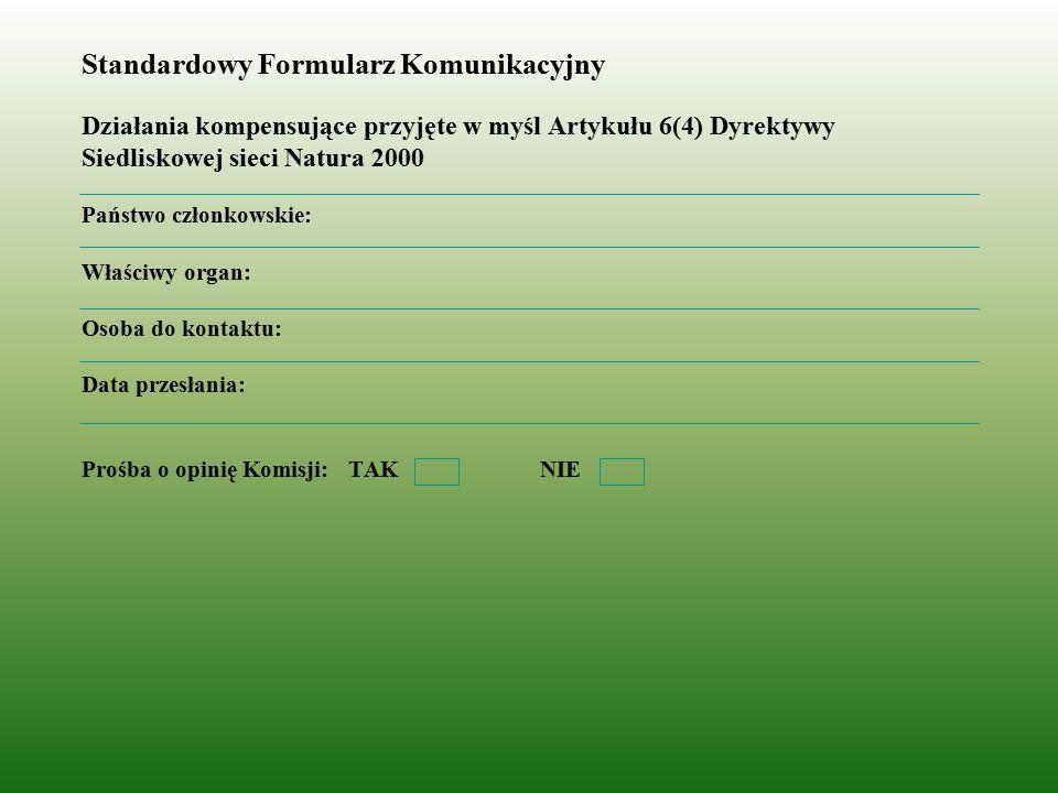 Standardowy Formularz Komunikacyjny Działania kompensujące przyjęte w myśl Artykułu 6(4) Dyrektywy Siedliskowej sieci Natura 2000 Państwo członkowskie: Właściwy organ: Osoba do kontaktu: Data przesłania: Prośba o opinię Komisji: TAK NIE