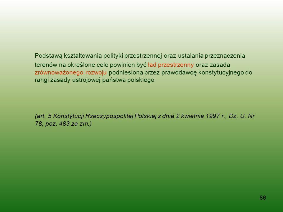 Podstawą kształtowania polityki przestrzennej oraz ustalania przeznaczenia terenów na określone cele powinien być ład przestrzenny oraz zasada zrównoważonego rozwoju podniesiona przez prawodawcę konstytucyjnego do rangi zasady ustrojowej państwa polskiego
