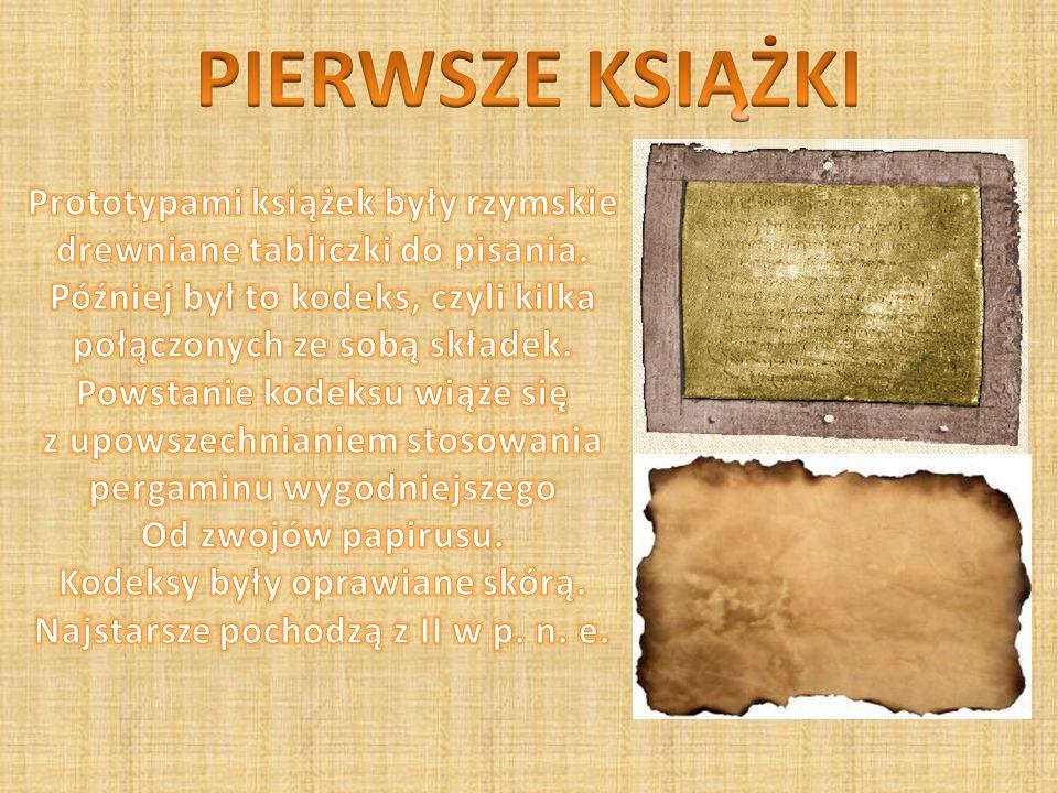 PIERWSZE KSIĄŻKI Prototypami książek były rzymskie drewniane tabliczki do pisania. Później był to kodeks, czyli kilka połączonych ze sobą składek.