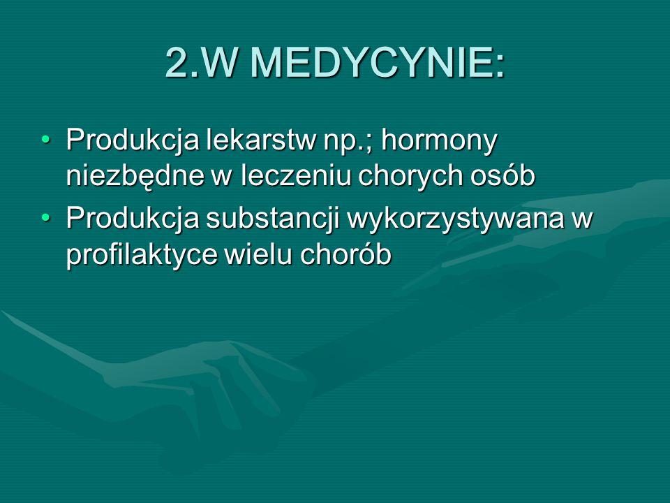 2.W MEDYCYNIE: Produkcja lekarstw np.; hormony niezbędne w leczeniu chorych osób.