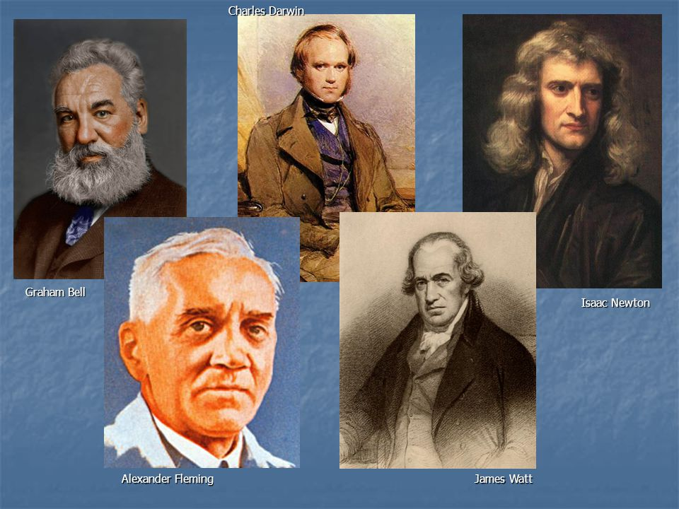 Charles Darwin Graham Bell Isaac Newton Alexander Fleming James Watt