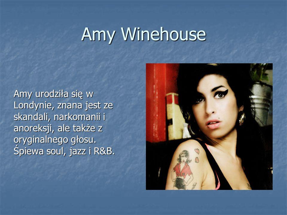 Amy Winehouse Amy urodziła się w Londynie, znana jest ze skandali, narkomanii i anoreksji, ale także z oryginalnego głosu.