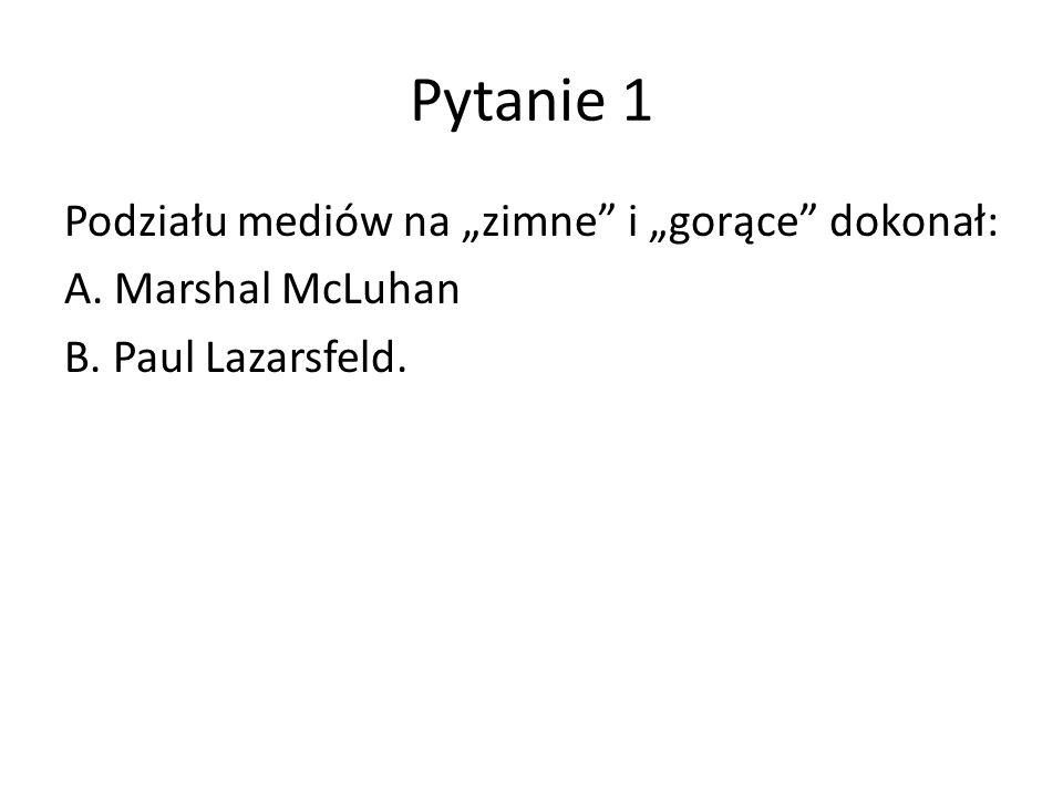 """Pytanie 1 Podziału mediów na """"zimne i """"gorące dokonał: A. Marshal McLuhan B. Paul Lazarsfeld."""