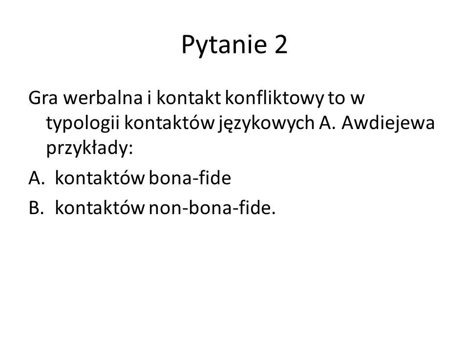 Pytanie 2 Gra werbalna i kontakt konfliktowy to w typologii kontaktów językowych A. Awdiejewa przykłady:
