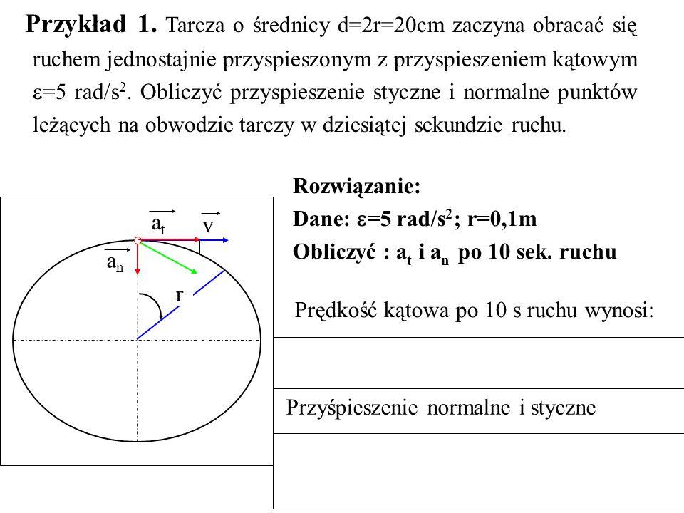 Przykład 1. Tarcza o średnicy d=2r=20cm zaczyna obracać się ruchem jednostajnie przyspieszonym z przyspieszeniem kątowym =5 rad/s2. Obliczyć przyspieszenie styczne i normalne punktów leżących na obwodzie tarczy w dziesiątej sekundzie ruchu.