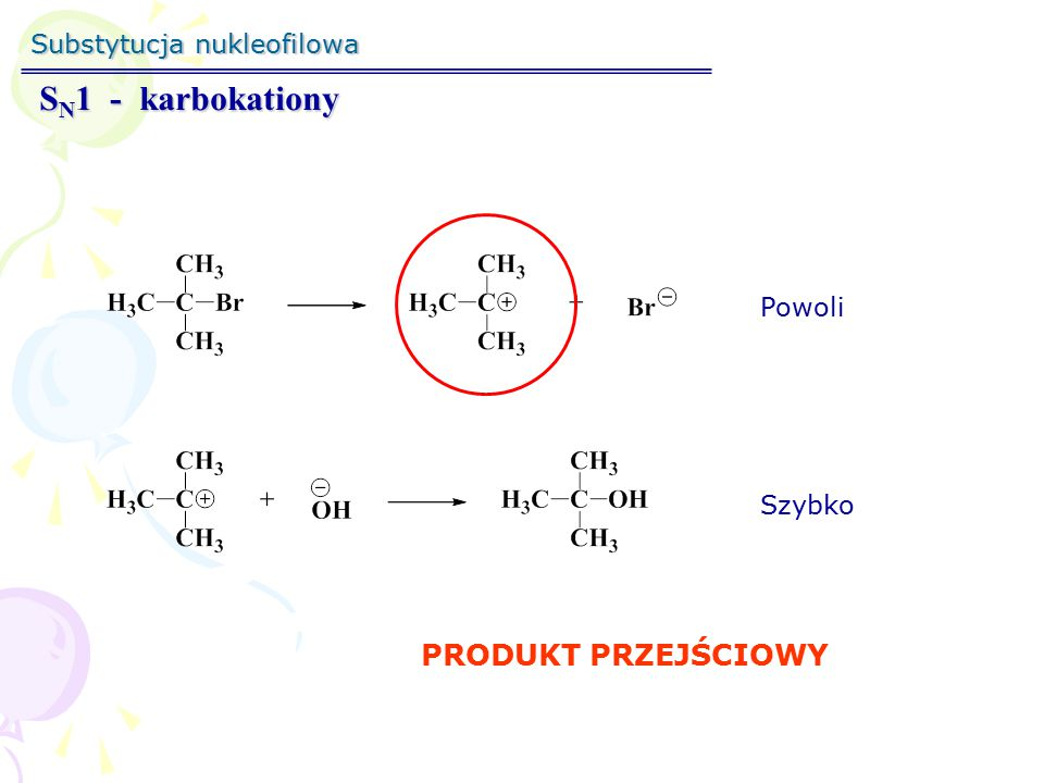 SN1 - karbokationy PRODUKT PRZEJŚCIOWY Substytucja nukleofilowa Powoli