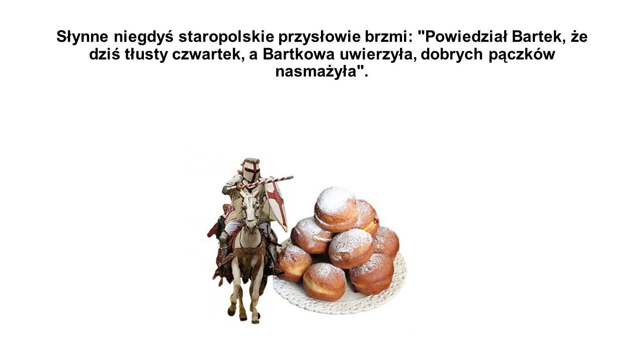 Słynne niegdyś staropolskie przysłowie brzmi: Powiedział Bartek, że dziś tłusty czwartek, a Bartkowa uwierzyła, dobrych pączków nasmażyła .