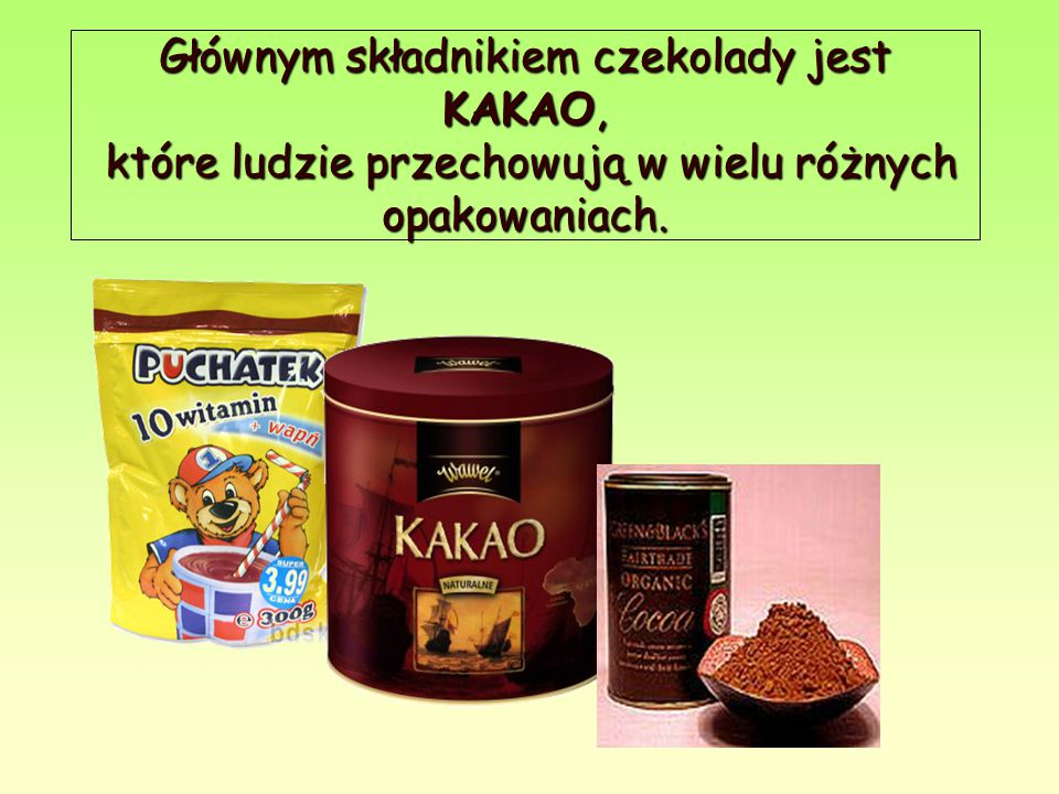 Głównym składnikiem czekolady jest KAKAO, które ludzie przechowują w wielu różnych opakowaniach.