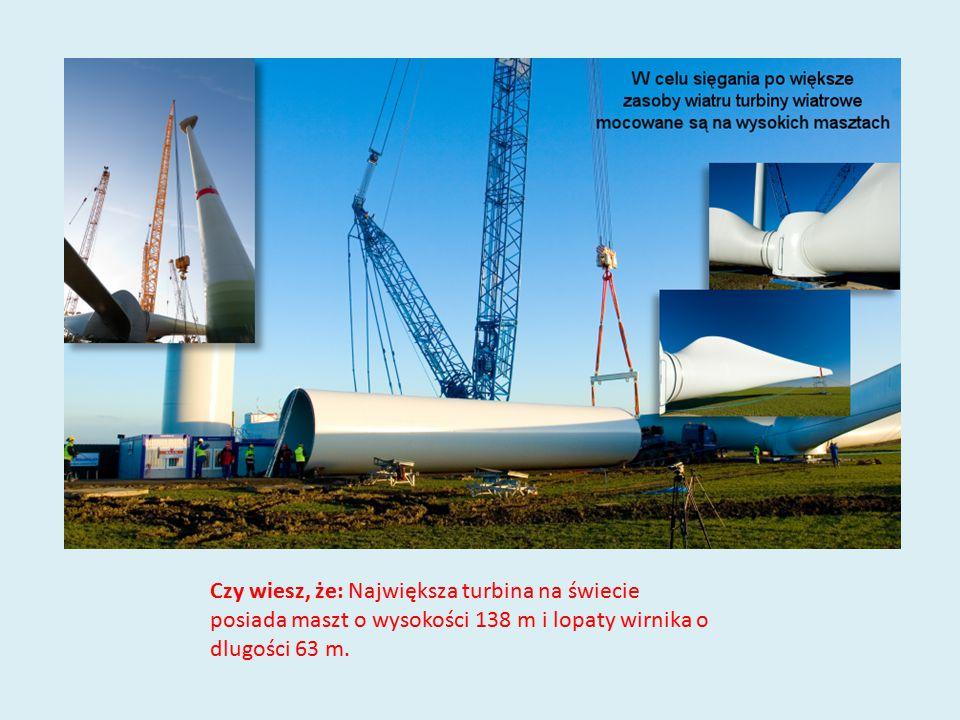 Czy wiesz, że: Największa turbina na świecie posiada maszt o wysokości 138 m i lopaty wirnika o dlugości 63 m.