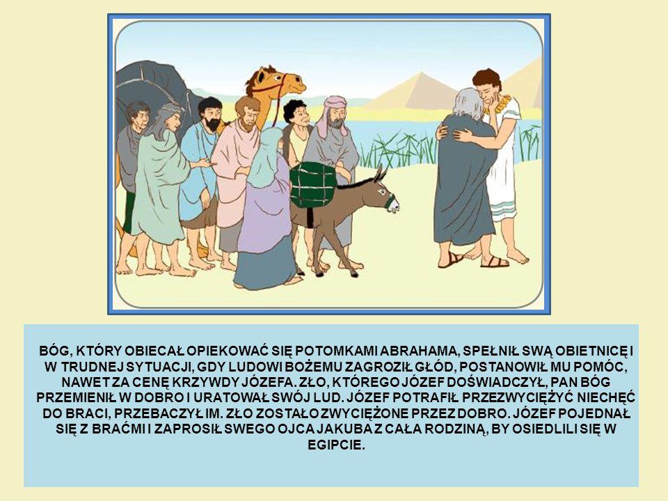 BÓG, KTÓRY OBIECAŁ OPIEKOWAĆ SIĘ POTOMKAMI ABRAHAMA, SPEŁNIŁ SWĄ OBIETNICĘ I W TRUDNEJ SYTUACJI, GDY LUDOWI BOŻEMU ZAGROZIŁ GŁÓD, POSTANOWIŁ MU POMÓC, NAWET ZA CENĘ KRZYWDY JÓZEFA.