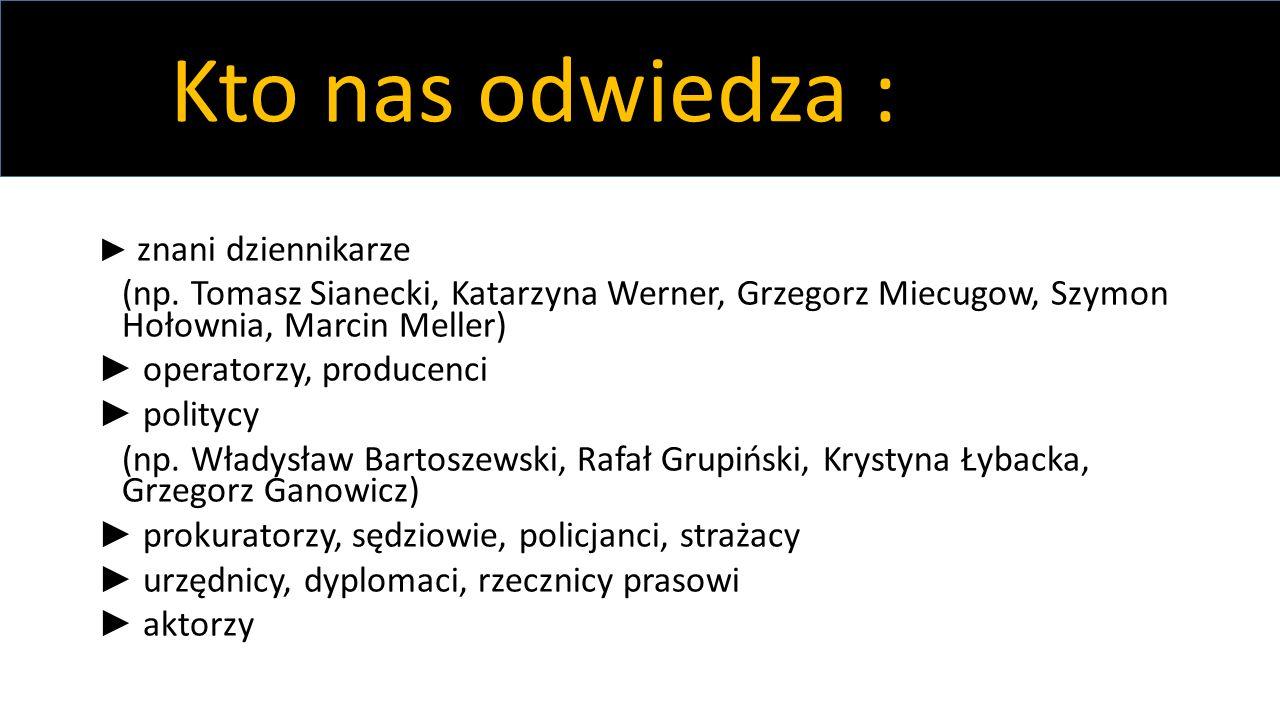 Kto nas odwiedza : ► znani dziennikarze. (np. Tomasz Sianecki, Katarzyna Werner, Grzegorz Miecugow, Szymon Hołownia, Marcin Meller)
