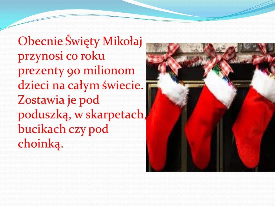 Obecnie Święty Mikołaj przynosi co roku prezenty 90 milionom dzieci na całym świecie.