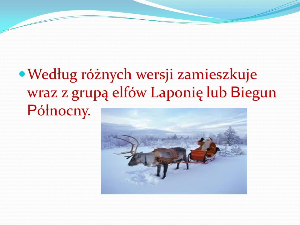 Według różnych wersji zamieszkuje wraz z grupą elfów Laponię lub Biegun Północny.