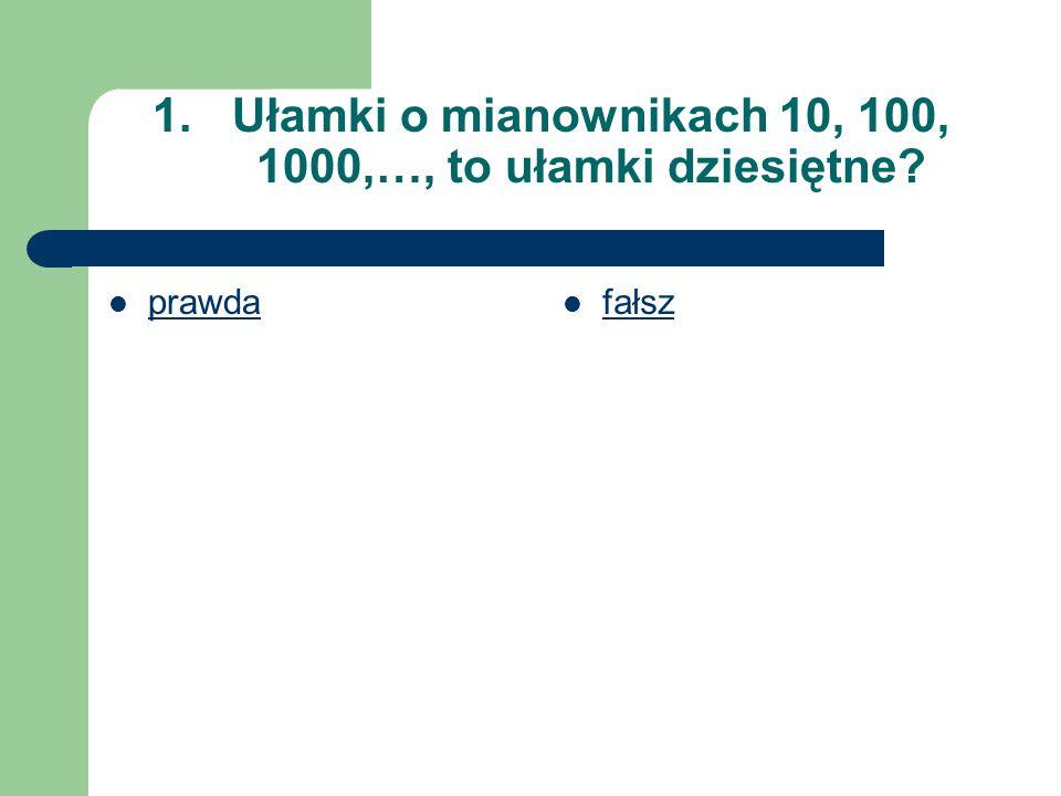 Ułamki o mianownikach 10, 100, 1000,…, to ułamki dziesiętne