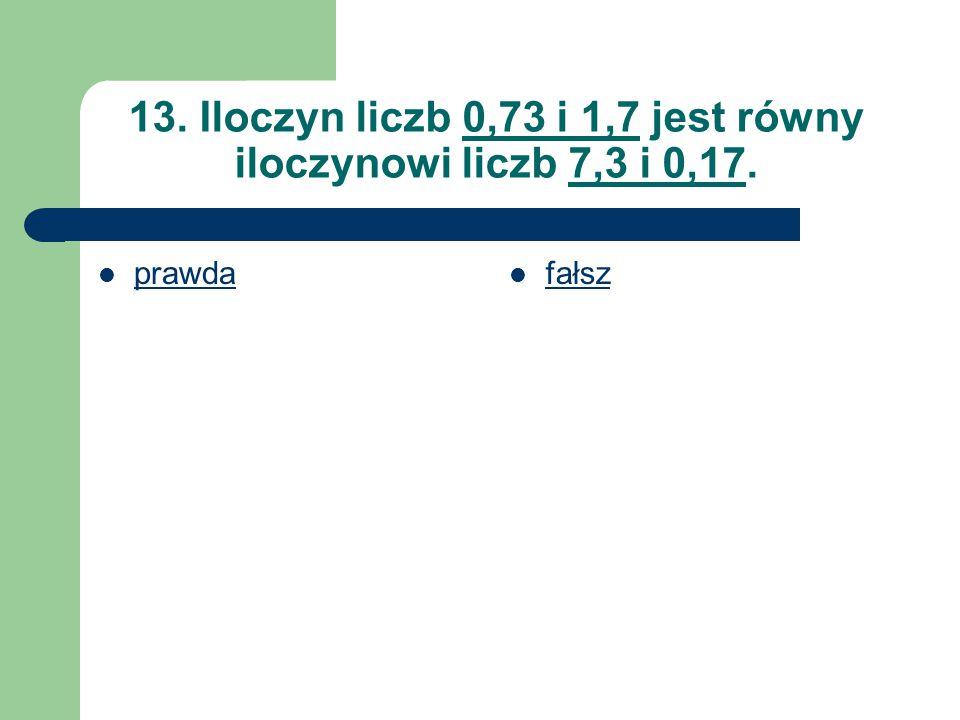 13. Iloczyn liczb 0,73 i 1,7 jest równy iloczynowi liczb 7,3 i 0,17.
