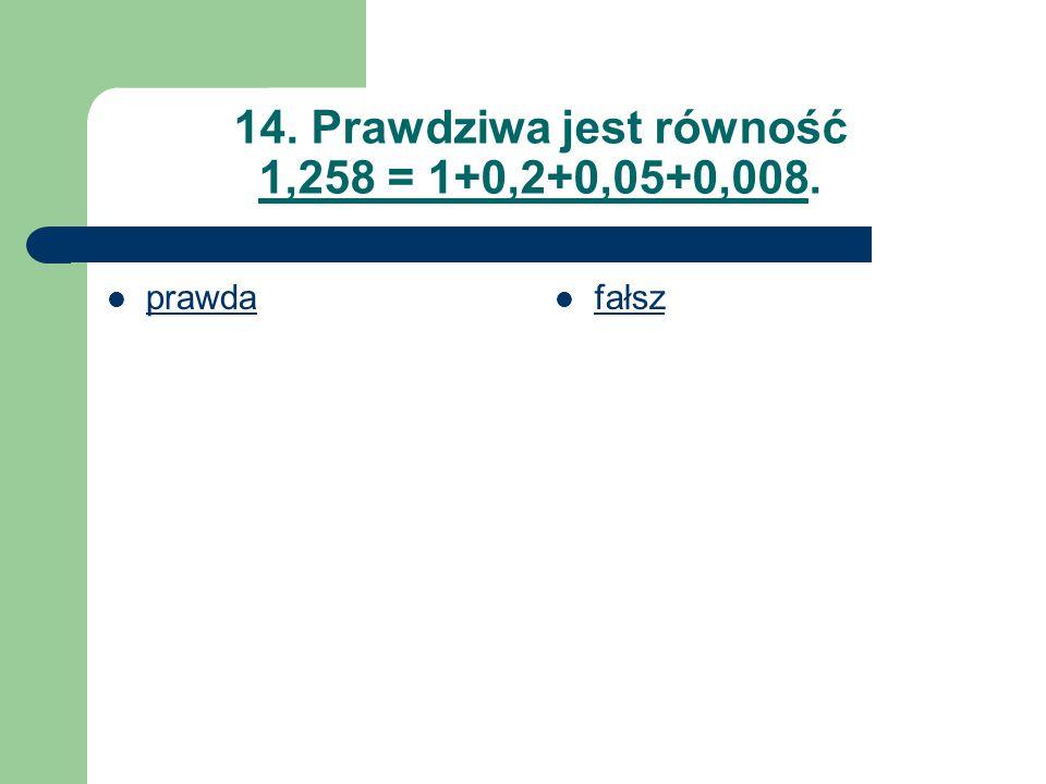 14. Prawdziwa jest równość 1,258 = 1+0,2+0,05+0,008.