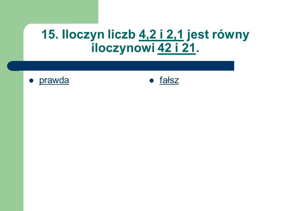 15. Iloczyn liczb 4,2 i 2,1 jest równy iloczynowi 42 i 21.
