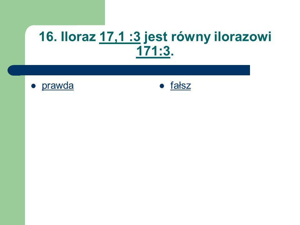 16. Iloraz 17,1 :3 jest równy ilorazowi 171:3.