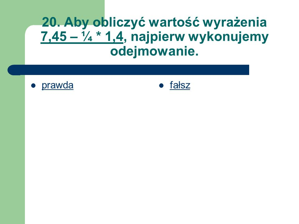 20. Aby obliczyć wartość wyrażenia 7,45 – ¼