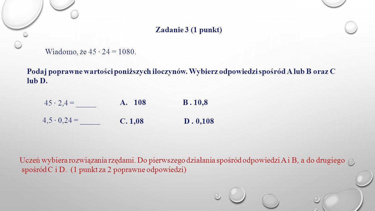 Zadanie 3 (1 punkt) Wiadomo, że 45 · 24 = 1080. Podaj poprawne wartości poniższych iloczynów. Wybierz odpowiedzi spośród A lub B oraz C lub D.