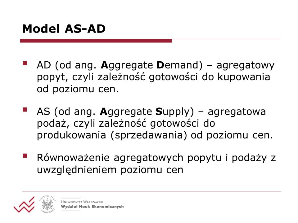 Model AS-AD AD (od ang. Aggregate Demand) – agregatowy popyt, czyli zależność gotowości do kupowania od poziomu cen.