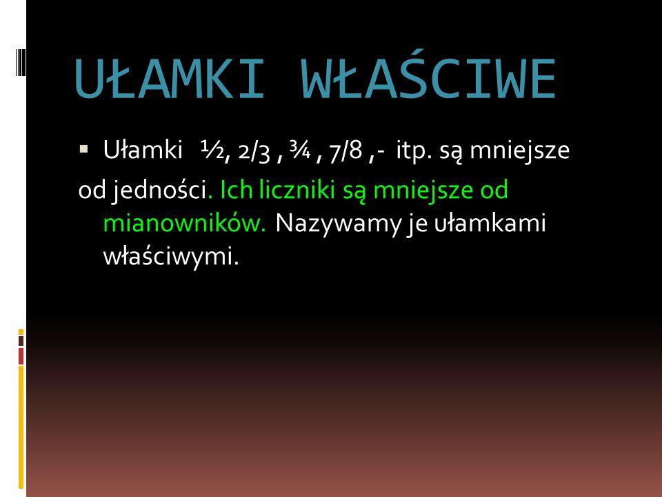 UŁAMKI WŁAŚCIWE Ułamki ½, 2/3 , ¾ , 7/8 ,- itp. są mniejsze
