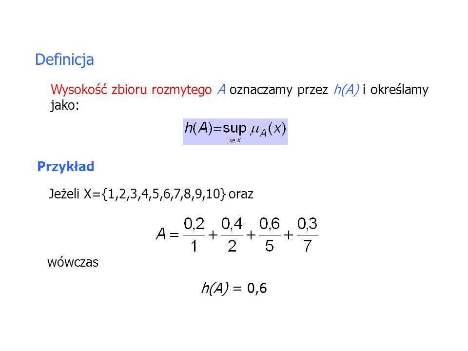 Definicja Wysokość zbioru rozmytego A oznaczamy przez h(A) i określamy jako: Przykład. Jeżeli X={1,2,3,4,5,6,7,8,9,10} oraz.