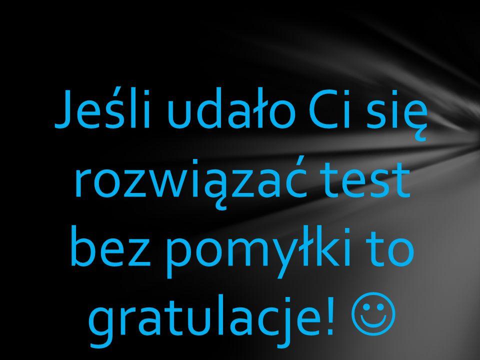 Jeśli udało Ci się rozwiązać test bez pomyłki to gratulacje! 