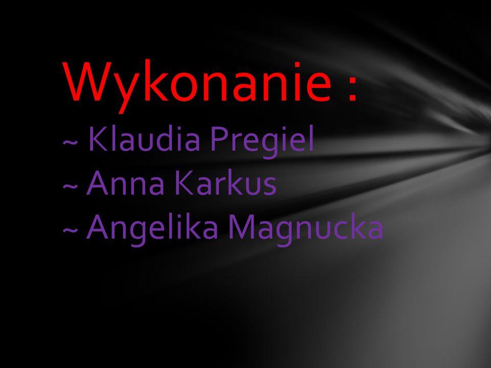Wykonanie : ~ Klaudia Pregiel ~ Anna Karkus ~ Angelika Magnucka