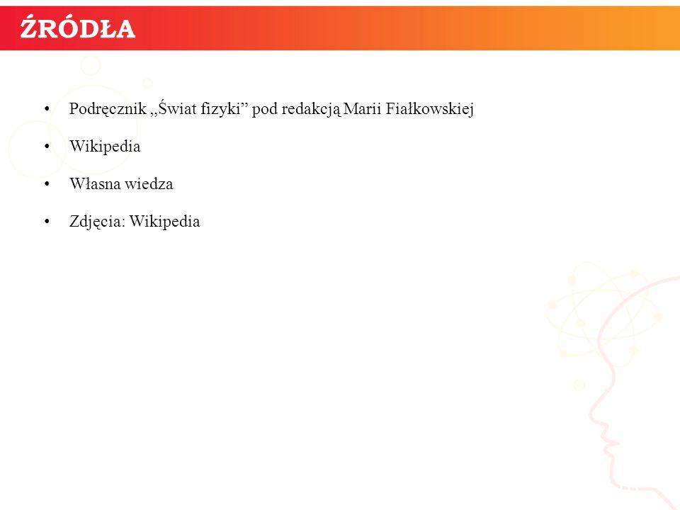 """ŹRÓDŁA Podręcznik """"Świat fizyki pod redakcją Marii Fiałkowskiej. Wikipedia. Własna wiedza. Zdjęcia: Wikipedia."""