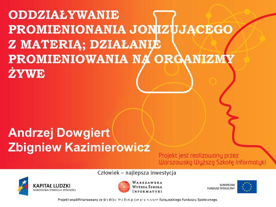 ODDZIAŁYWANIE PROMIENIONANIA JONIZUJĄCEGO Z MATERIĄ; DZIAŁANIE PROMIENIOWANIA NA ORGANIZMY ŻYWE Andrzej Dowgiert Zbigniew Kazimierowicz