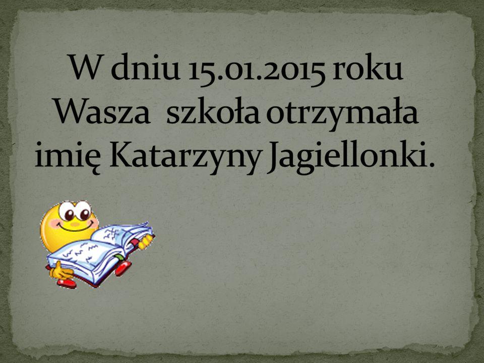 W dniu 15.01.2015 roku Wasza szkoła otrzymała imię Katarzyny Jagiellonki.