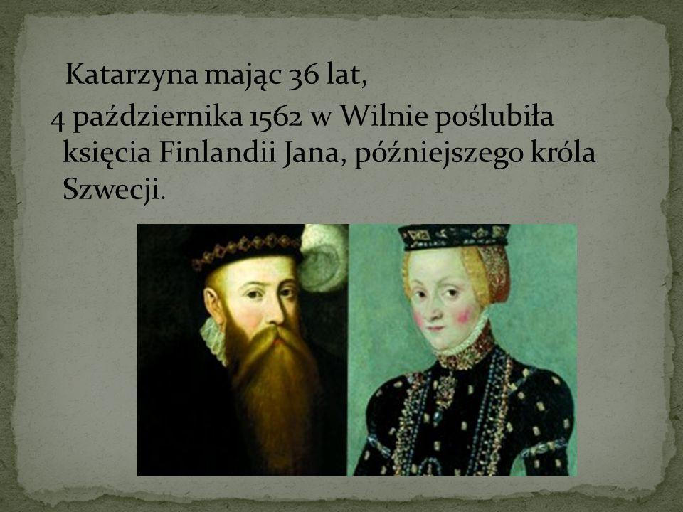 Katarzyna mając 36 lat, 4 października 1562 w Wilnie poślubiła księcia Finlandii Jana, późniejszego króla Szwecji.