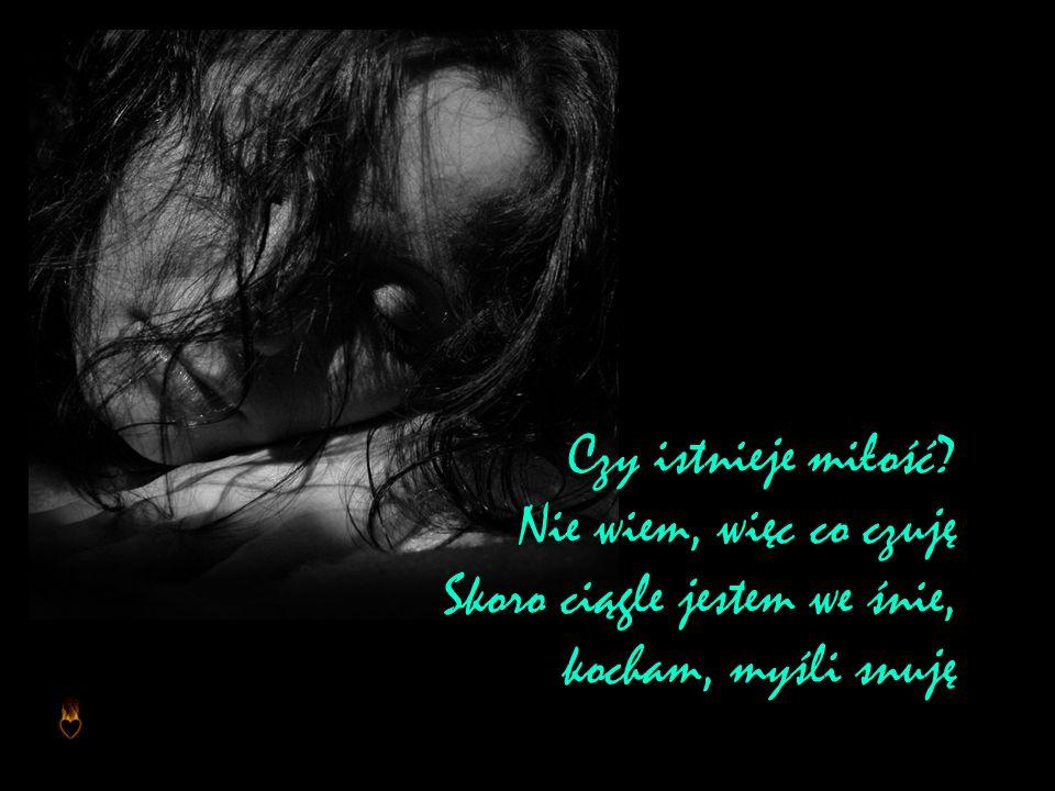 Czy istnieje miłość Nie wiem, więc co czuję Skoro ciągle jestem we śnie, kocham, myśli snuję