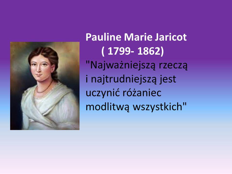 Pauline Marie Jaricot ( 1799- 1862) Najważniejszą rzeczą i najtrudniejszą jest uczynić różaniec modlitwą wszystkich