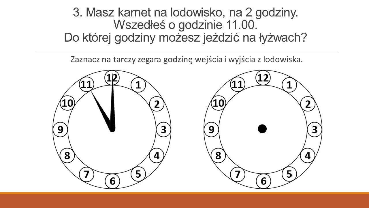 Zaznacz na tarczy zegara godzinę wejścia i wyjścia z lodowiska.