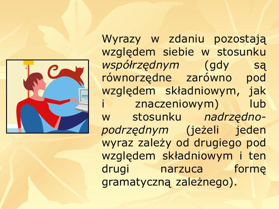 Wyrazy w zdaniu pozostają względem siebie w stosunku współrzędnym (gdy są równorzędne zarówno pod względem składniowym, jak i znaczeniowym) lub w stosunku nadrzędno-podrzędnym (jeżeli jeden wyraz zależy od drugiego pod względem składniowym i ten drugi narzuca formę gramatyczną zależnego).