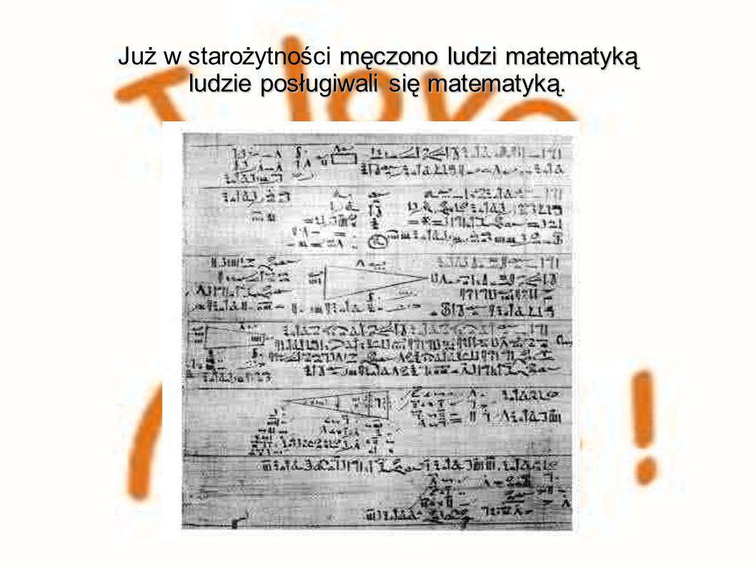 Już w starożytności męczono ludzi matematyką ludzie posługiwali się matematyką.