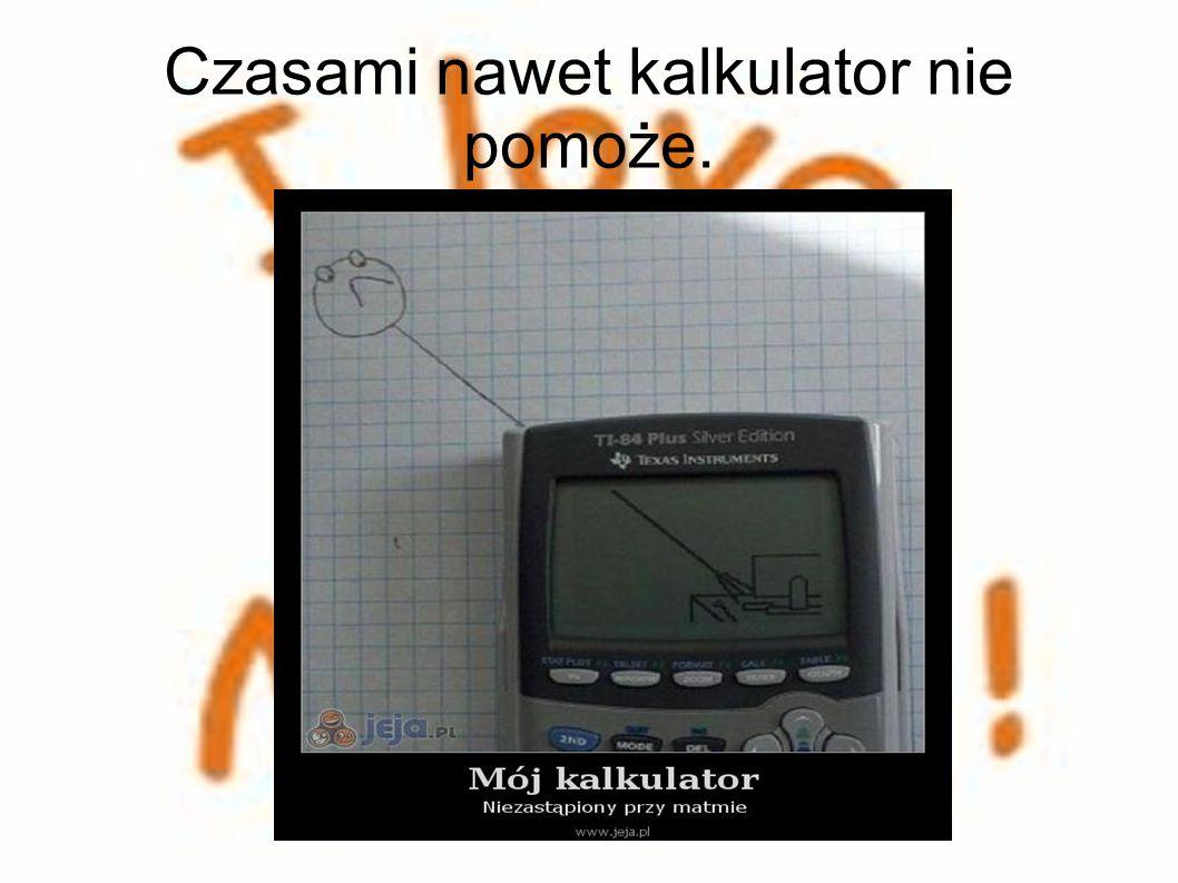 Czasami nawet kalkulator nie pomoże.