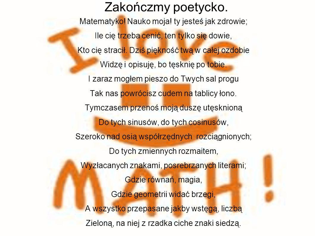 Zakończmy poetycko. Matematyko! Nauko moja! ty jesteś jak zdrowie;