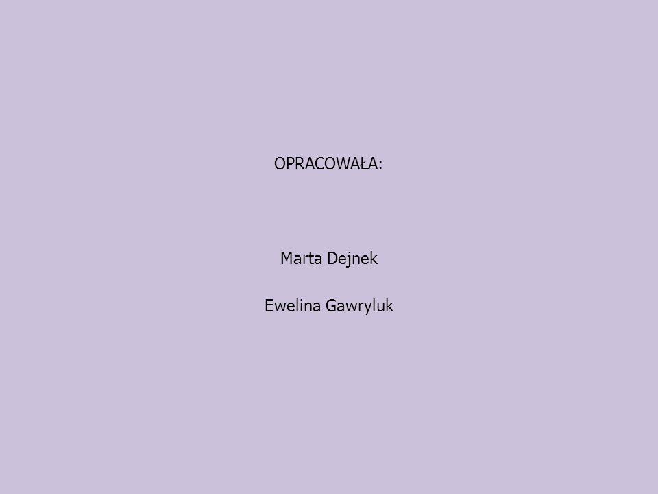OPRACOWAŁA: Marta Dejnek Ewelina Gawryluk